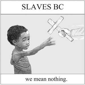Slaves BC - we mean nothing.